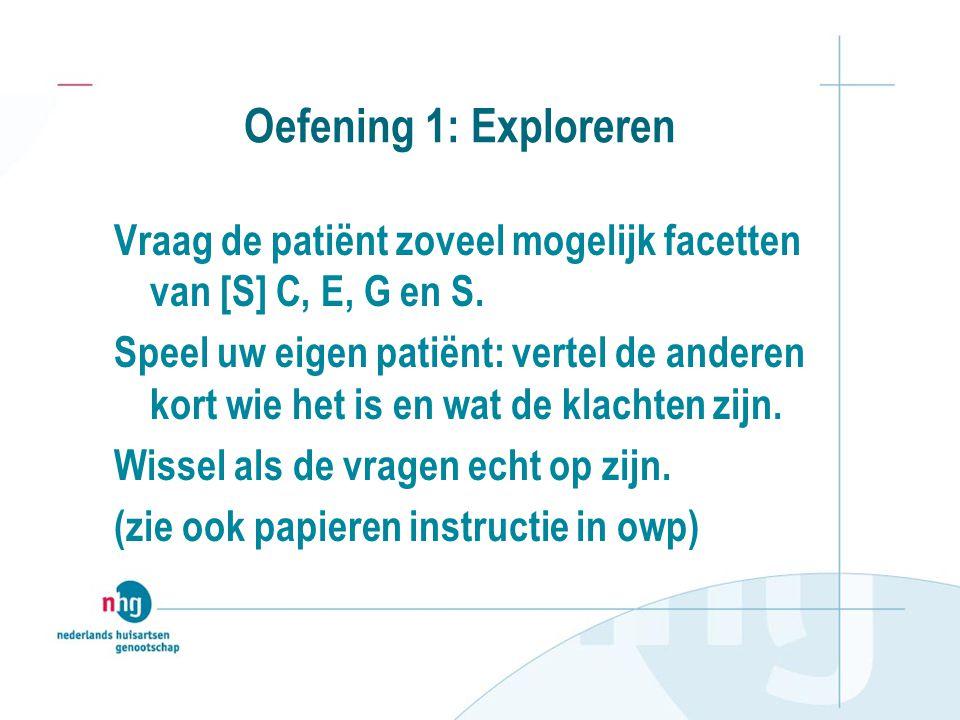 Oefening 1: Exploreren Vraag de patiënt zoveel mogelijk facetten van [S] C, E, G en S.